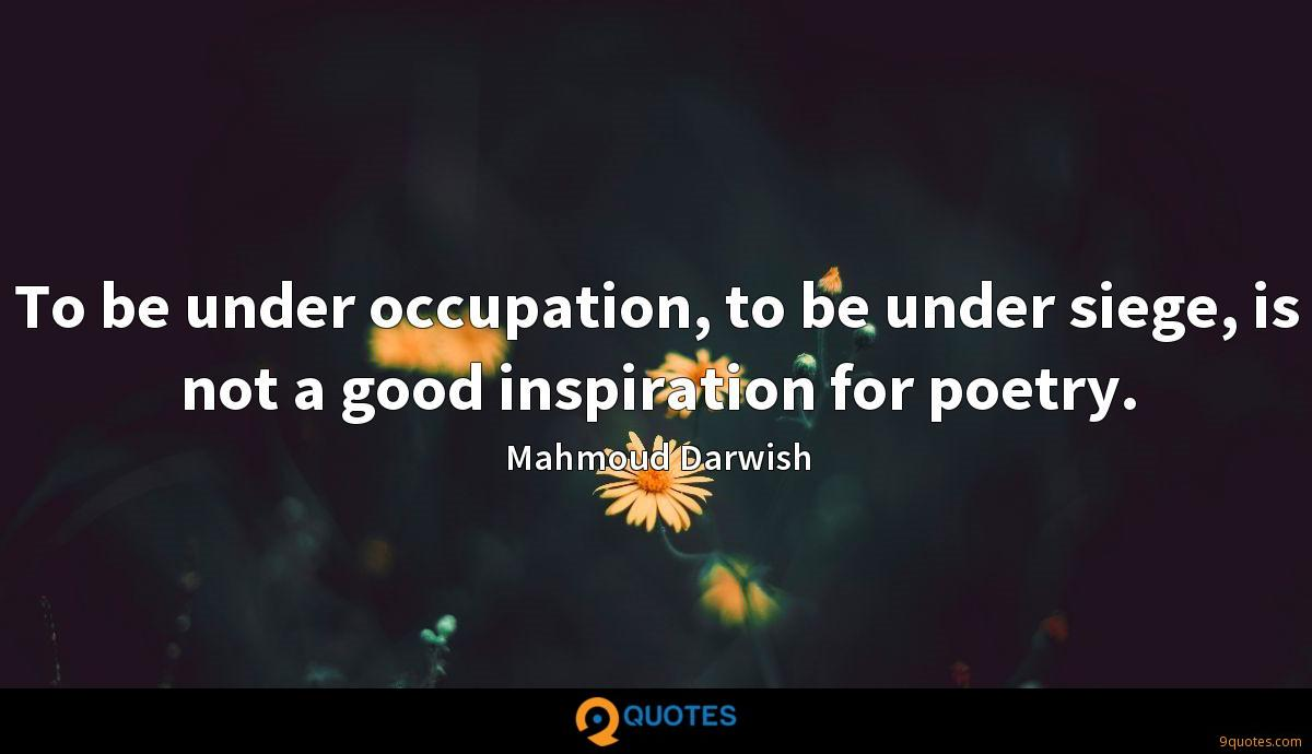 To be under occupation, to be under siege, is not a good inspiration for poetry.