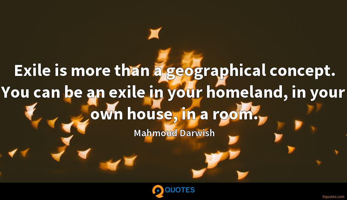 Exile is more than a geographical concept. You can be an exile in your homeland, in your own house, in a room.
