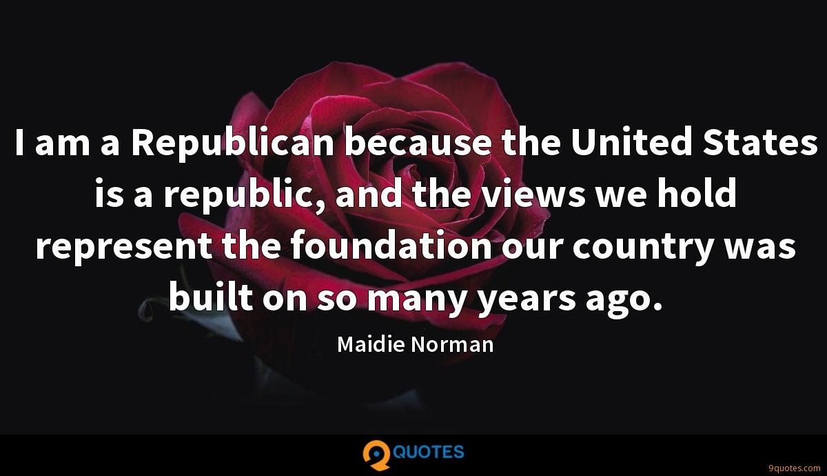 I am a Republican because the United States is a republic, and the views we hold represent the foundation our country was built on so many years ago.