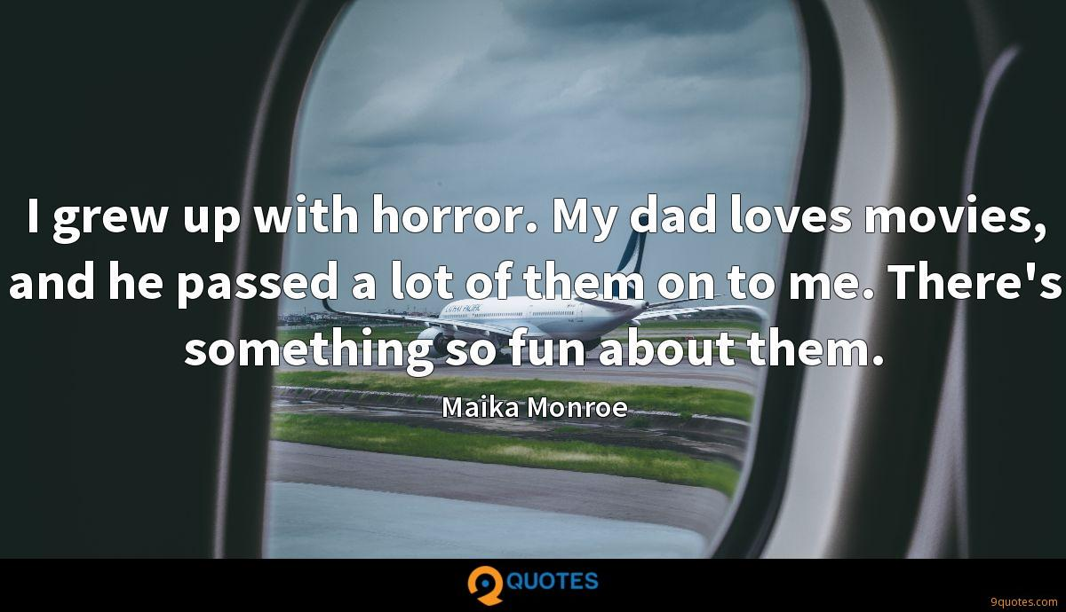 I grew up with horror. My dad loves movies, and he passed a lot of them on to me. There's something so fun about them.
