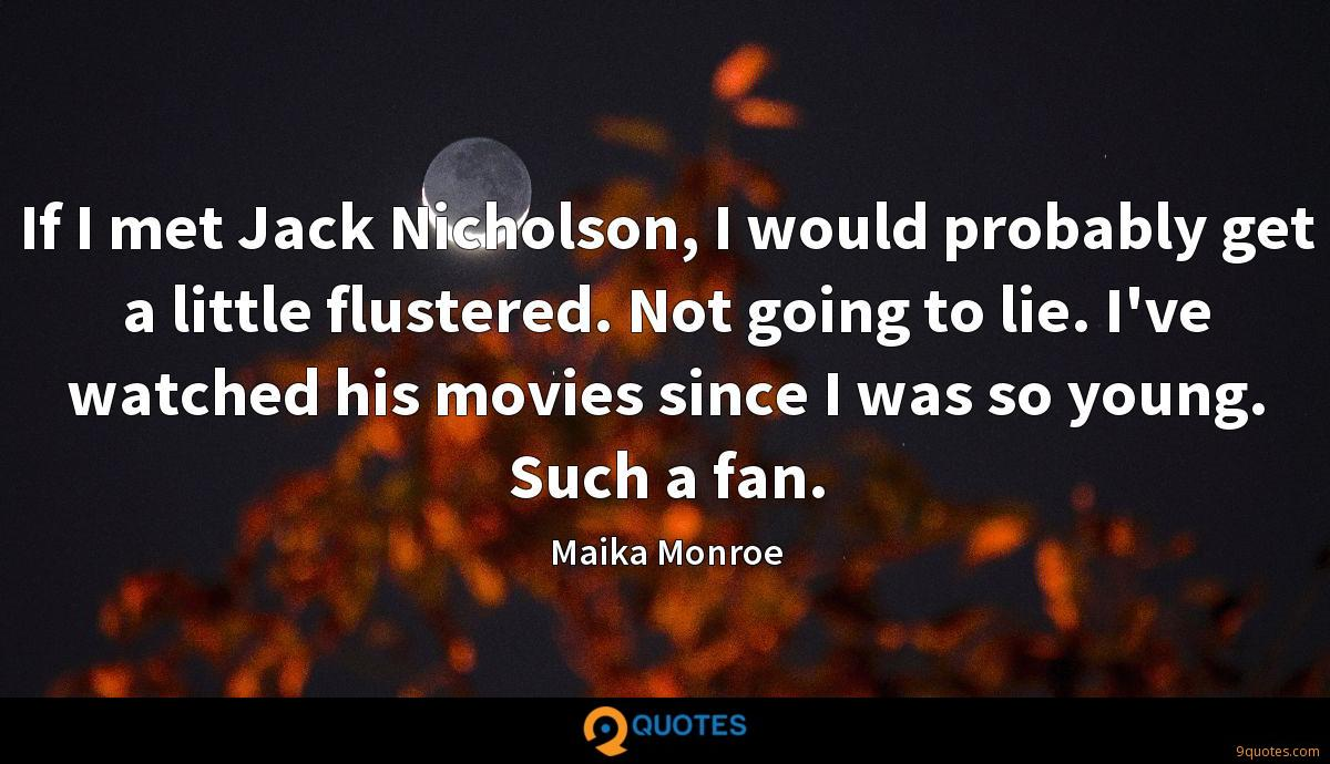 If I met Jack Nicholson, I would probably get a little flustered. Not going to lie. I've watched his movies since I was so young. Such a fan.