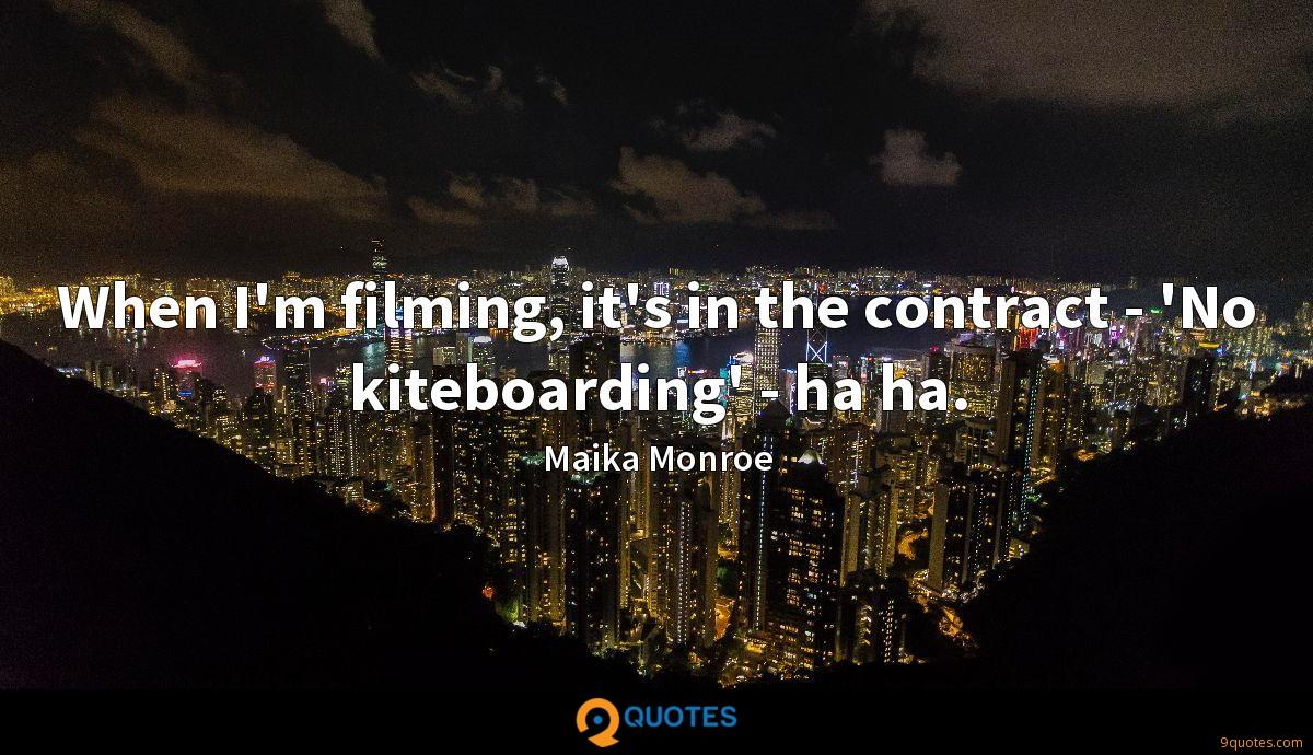 When I'm filming, it's in the contract - 'No kiteboarding' - ha ha.