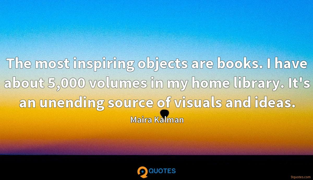 The most inspiring objects are books. I have about 5,000 volumes in my home library. It's an unending source of visuals and ideas.