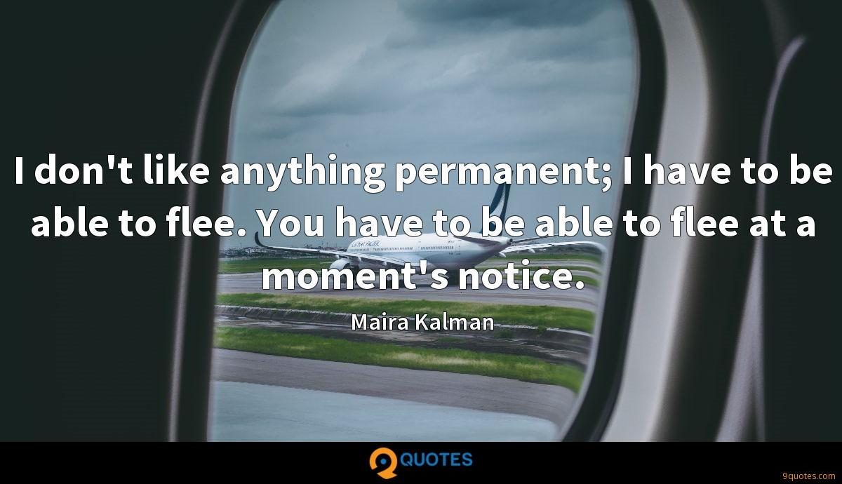 I don't like anything permanent; I have to be able to flee. You have to be able to flee at a moment's notice.