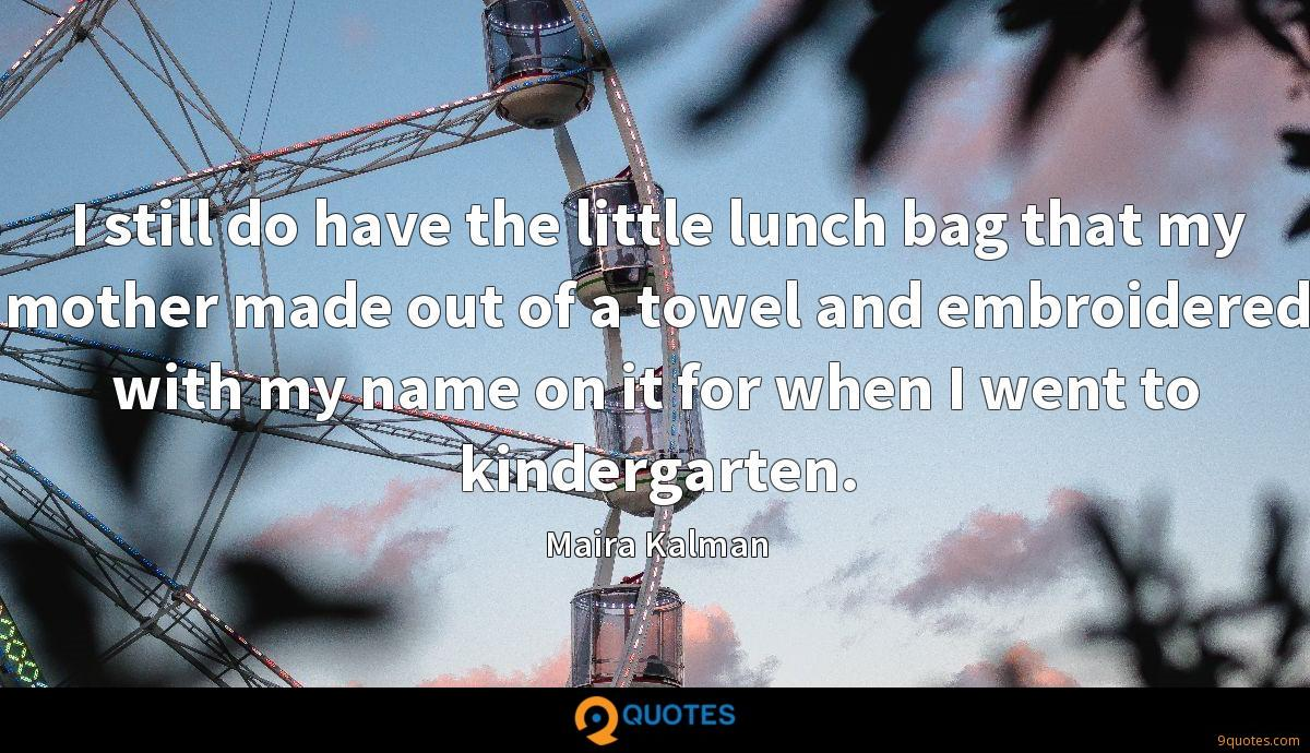 I still do have the little lunch bag that my mother made out of a towel and embroidered with my name on it for when I went to kindergarten.