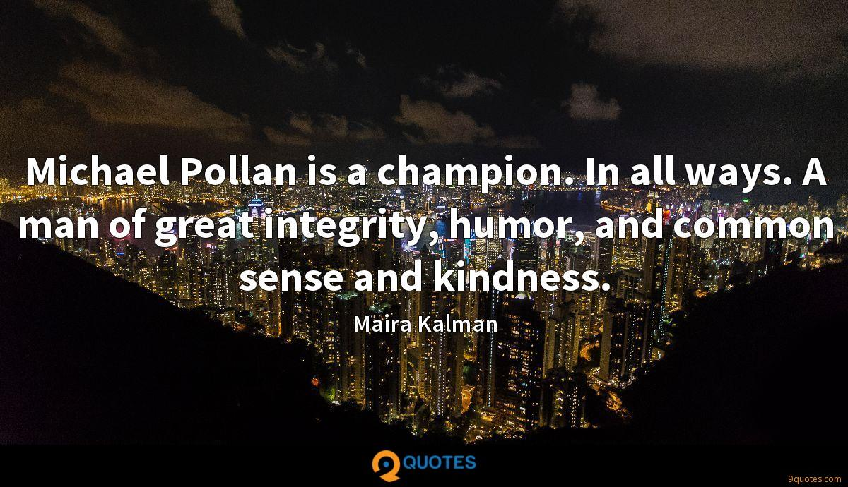 Michael Pollan is a champion. In all ways. A man of great integrity, humor, and common sense and kindness.