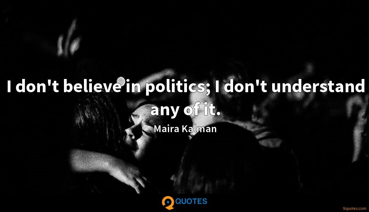 I don't believe in politics; I don't understand any of it.