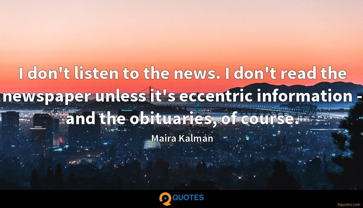 I don't listen to the news. I don't read the newspaper unless it's eccentric information - and the obituaries, of course.