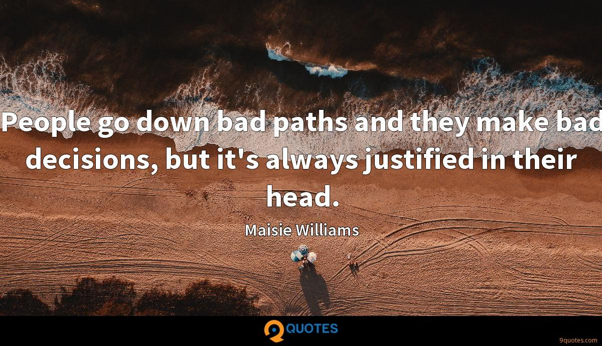 People go down bad paths and they make bad decisions, but it's always justified in their head.