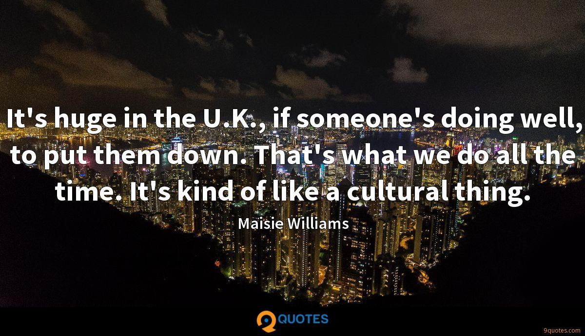 It's huge in the U.K., if someone's doing well, to put them down. That's what we do all the time. It's kind of like a cultural thing.