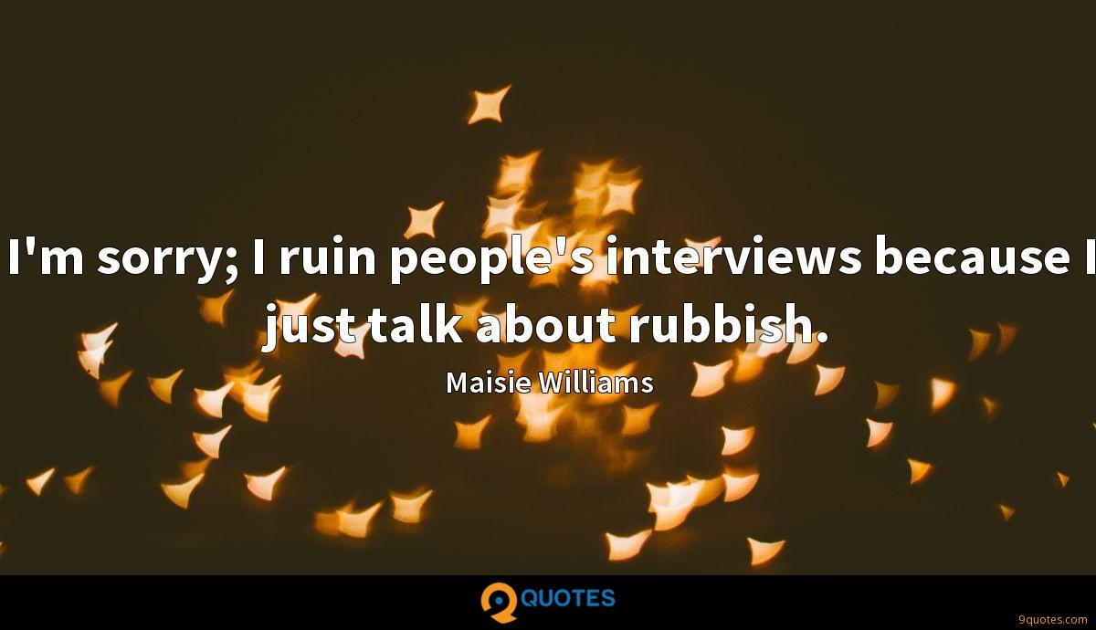 I'm sorry; I ruin people's interviews because I just talk about rubbish.