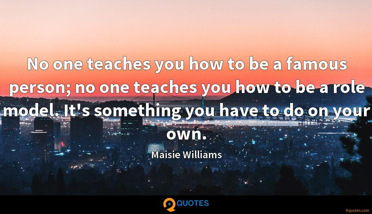 No one teaches you how to be a famous person; no one teaches you how to be a role model. It's something you have to do on your own.