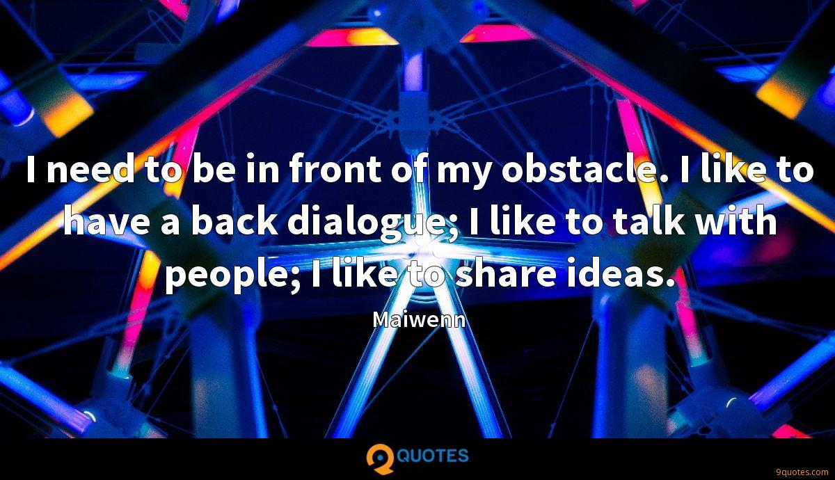 I need to be in front of my obstacle. I like to have a back dialogue; I like to talk with people; I like to share ideas.