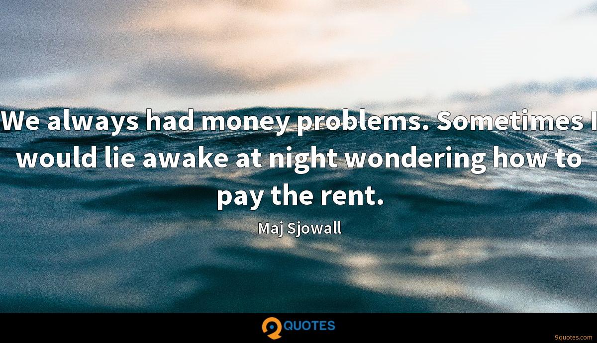 We always had money problems. Sometimes I would lie awake at night wondering how to pay the rent.