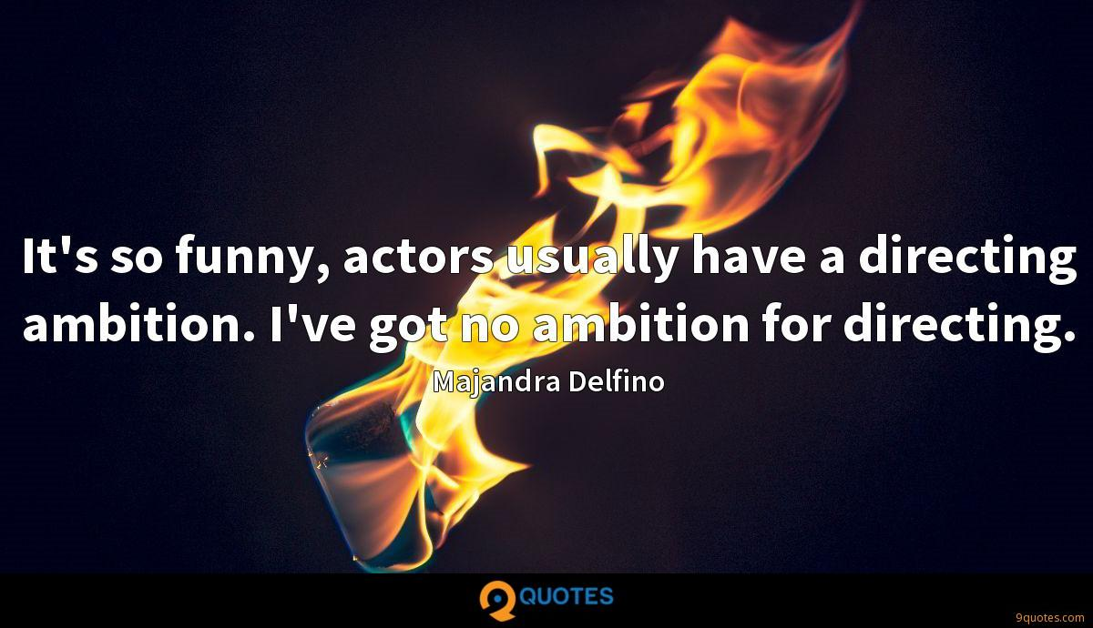 It's so funny, actors usually have a directing ambition. I've got no ambition for directing.