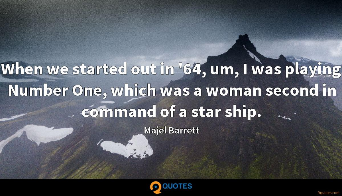 When we started out in '64, um, I was playing Number One, which was a woman second in command of a star ship.