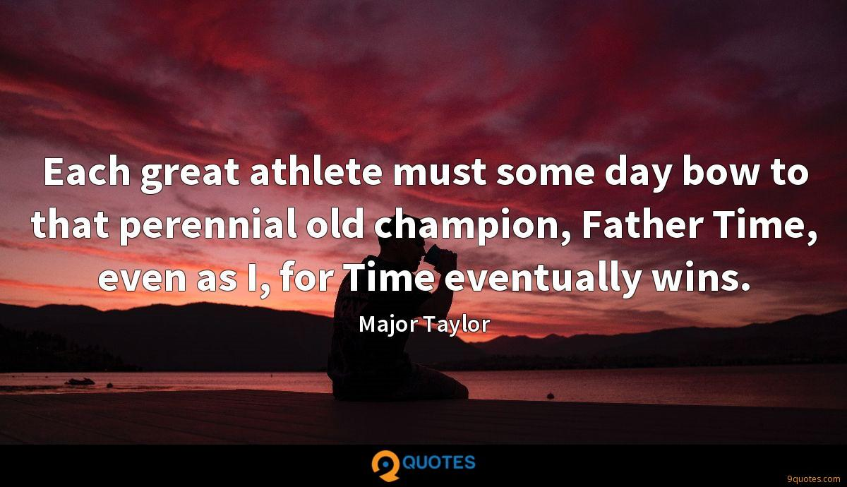 Each great athlete must some day bow to that perennial old champion, Father Time, even as I, for Time eventually wins.