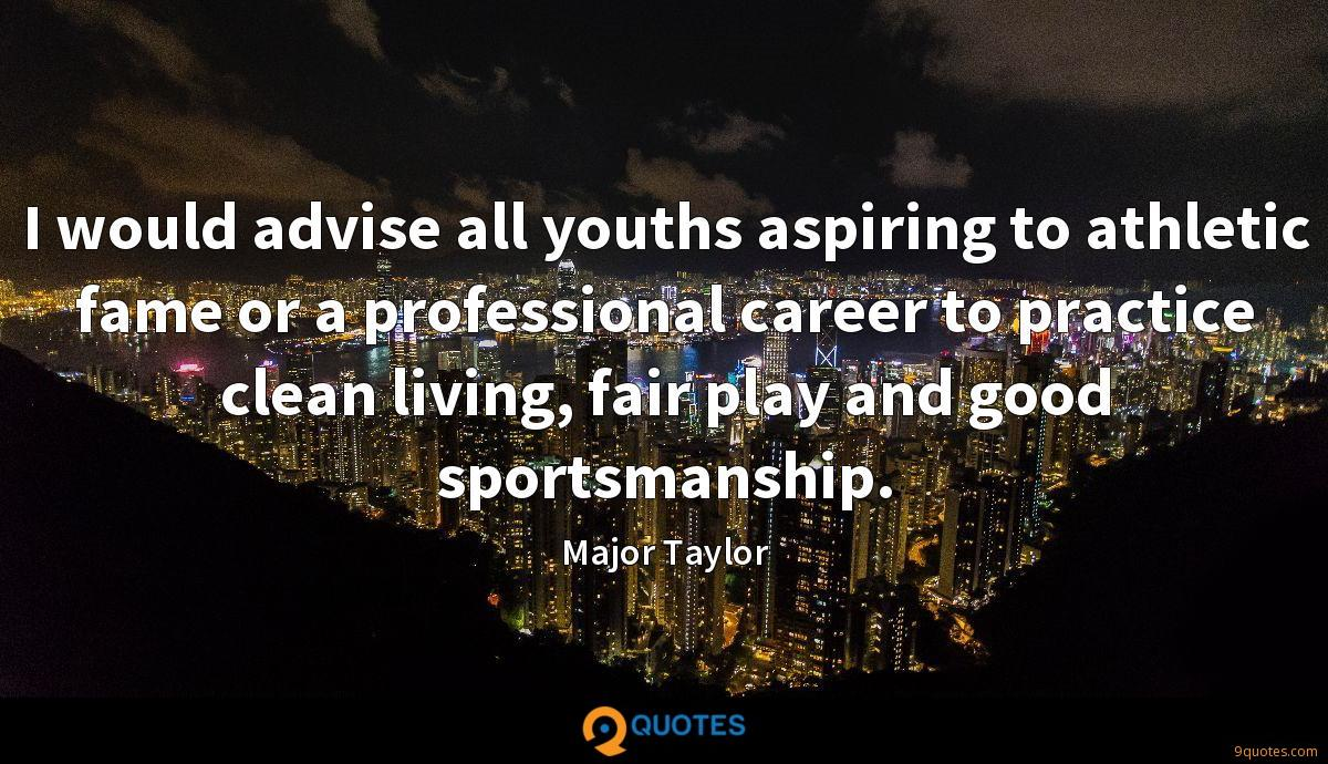 I would advise all youths aspiring to athletic fame or a professional career to practice clean living, fair play and good sportsmanship.