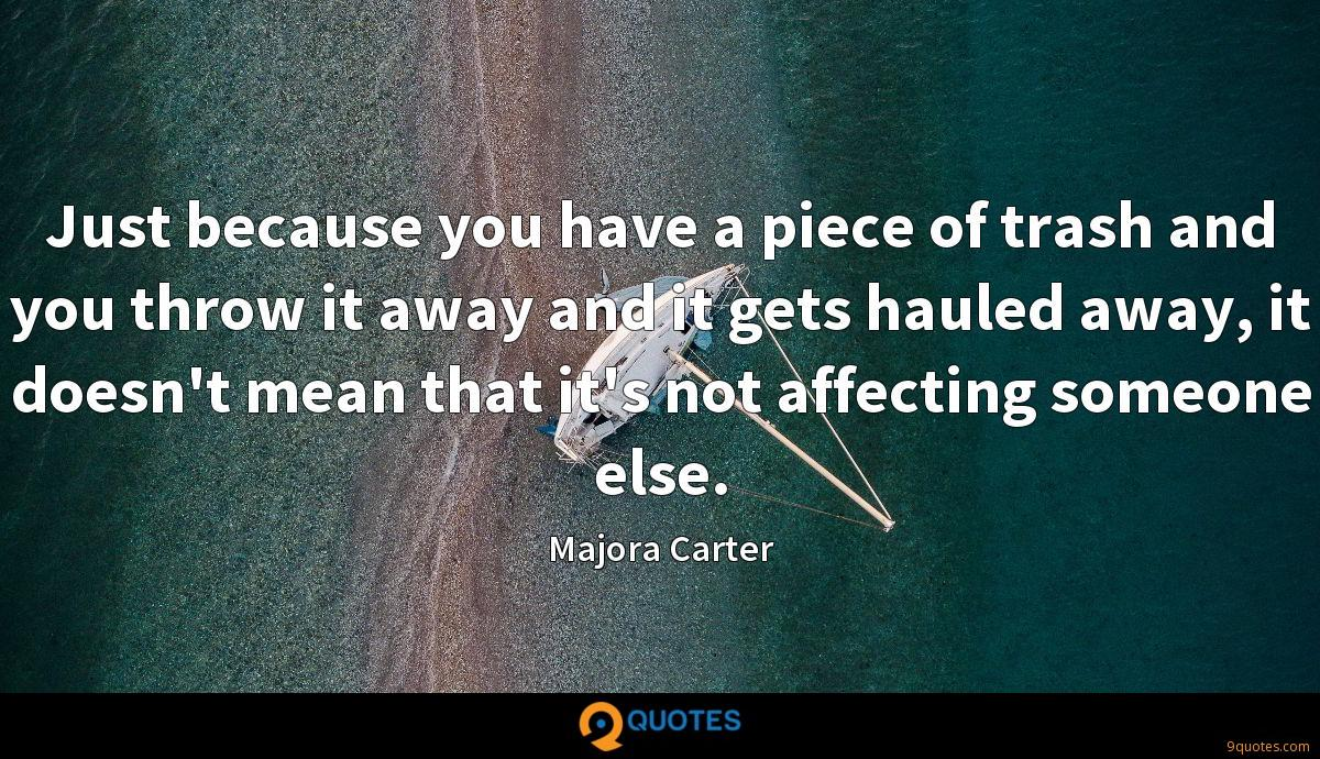 Just because you have a piece of trash and you throw it away and it gets hauled away, it doesn't mean that it's not affecting someone else.