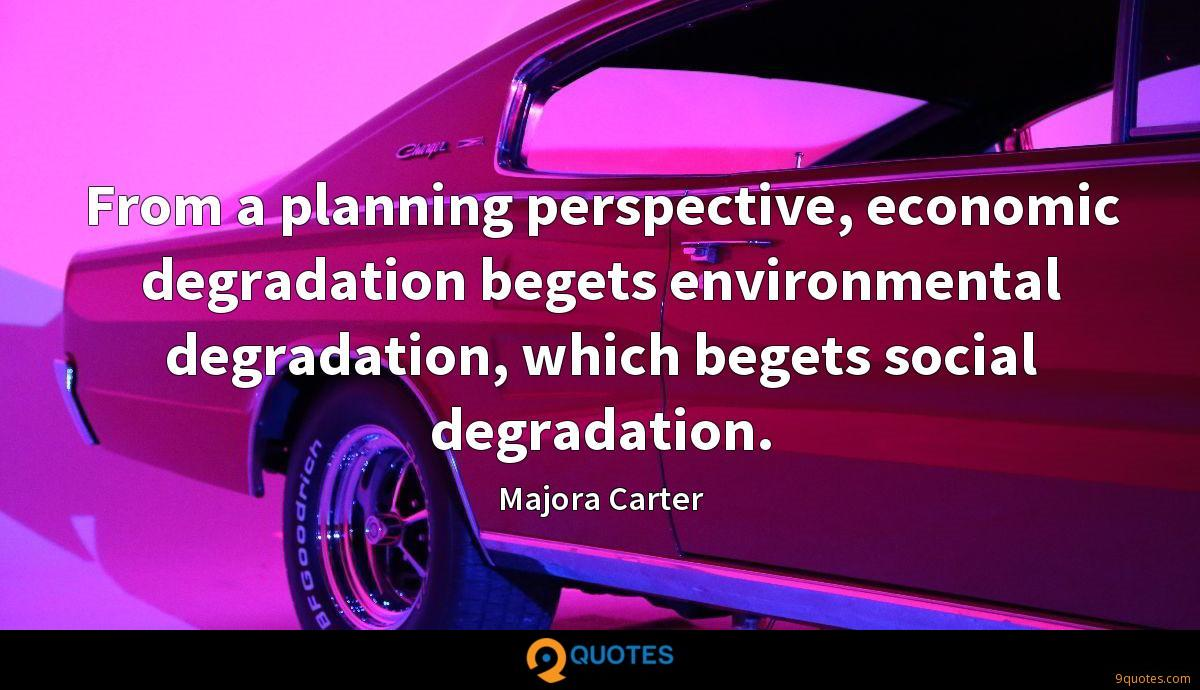 From a planning perspective, economic degradation begets environmental degradation, which begets social degradation.