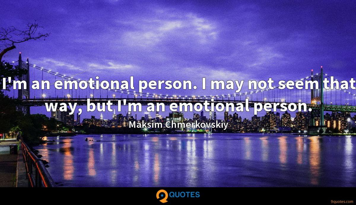 I'm an emotional person. I may not seem that way, but I'm an emotional person.