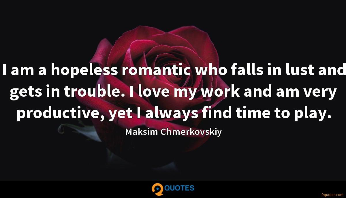 I am a hopeless romantic who falls in lust and gets in trouble. I love my work and am very productive, yet I always find time to play.