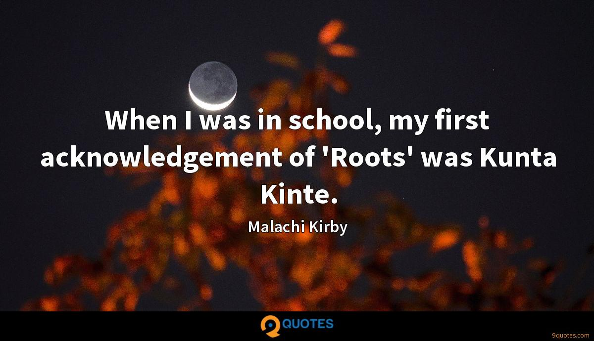When I was in school, my first acknowledgement of 'Roots' was Kunta Kinte.