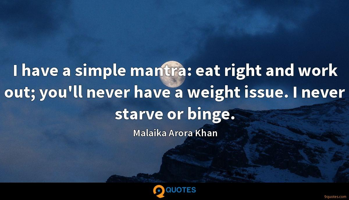I have a simple mantra: eat right and work out; you'll never have a weight issue. I never starve or binge.