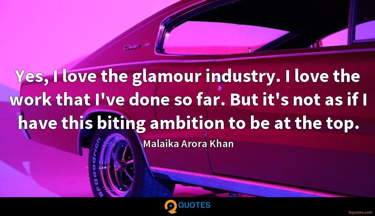 Yes, I love the glamour industry. I love the work that I've done so far. But it's not as if I have this biting ambition to be at the top.