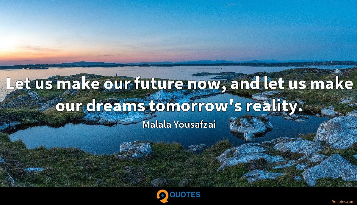 Let us make our future now, and let us make our dreams tomorrow's reality.