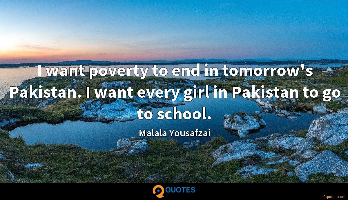 I want poverty to end in tomorrow's Pakistan. I want every girl in Pakistan to go to school.