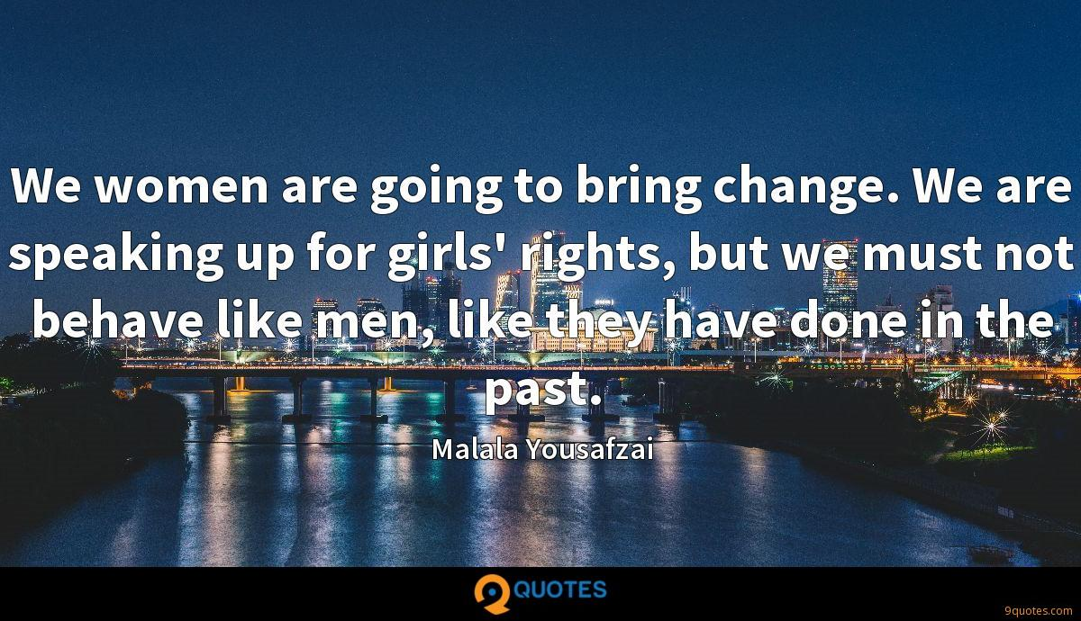 We women are going to bring change. We are speaking up for girls' rights, but we must not behave like men, like they have done in the past.
