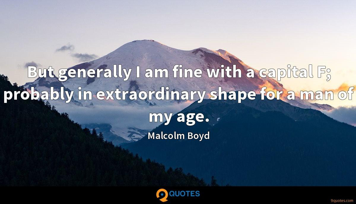 But generally I am fine with a capital F; probably in extraordinary shape for a man of my age.