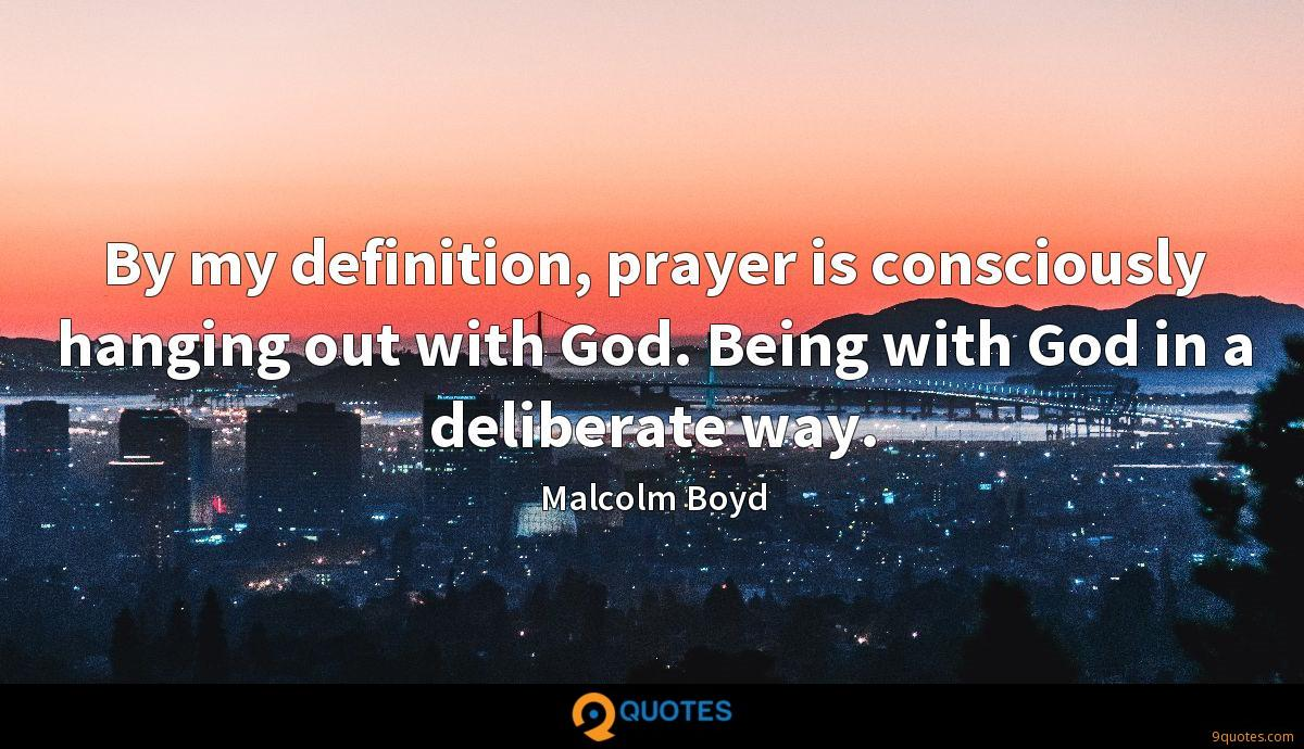 By my definition, prayer is consciously hanging out with God. Being with God in a deliberate way.
