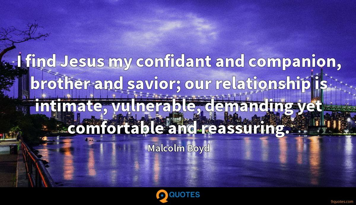 I find Jesus my confidant and companion, brother and savior; our relationship is intimate, vulnerable, demanding yet comfortable and reassuring.