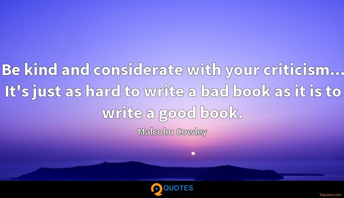 Be kind and considerate with your criticism... It's just as hard to write a bad book as it is to write a good book.