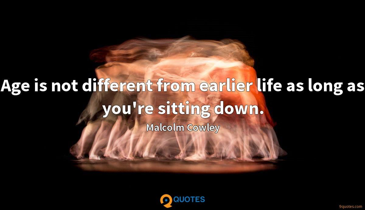 Age is not different from earlier life as long as you're sitting down.