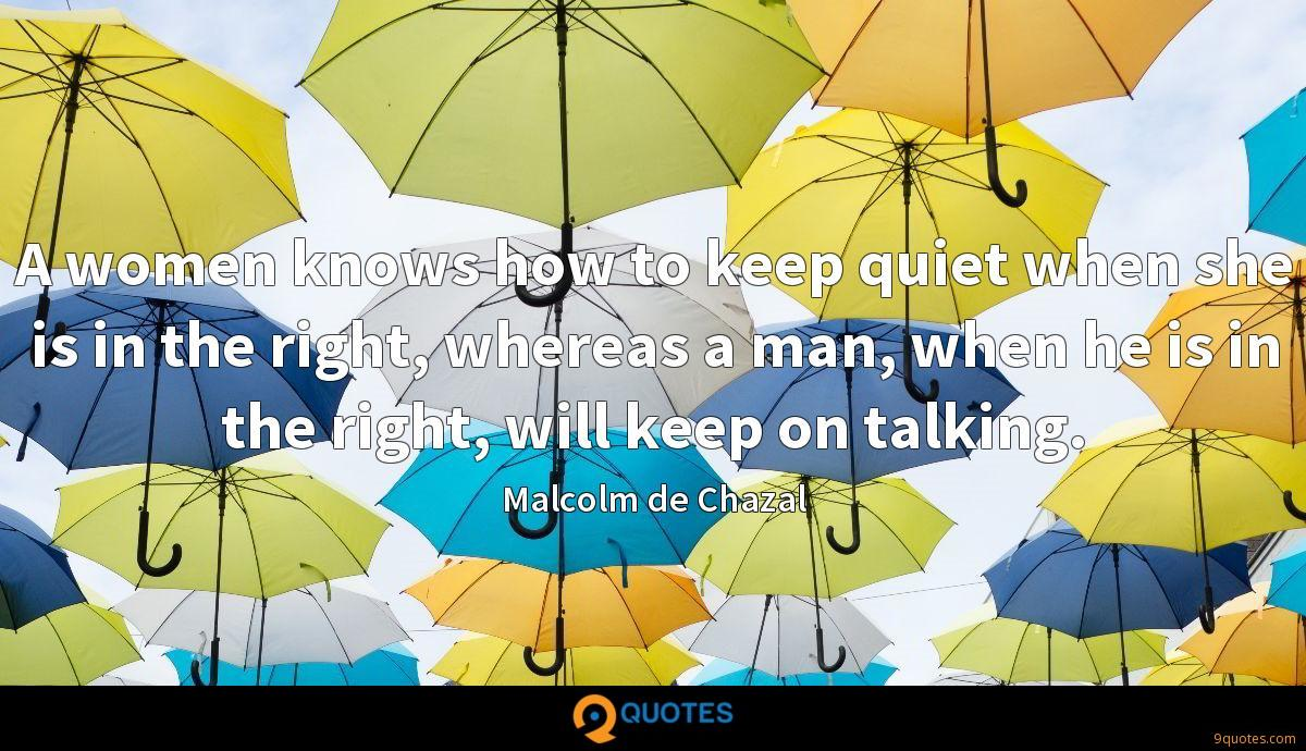 A women knows how to keep quiet when she is in the right, whereas a man, when he is in the right, will keep on talking.