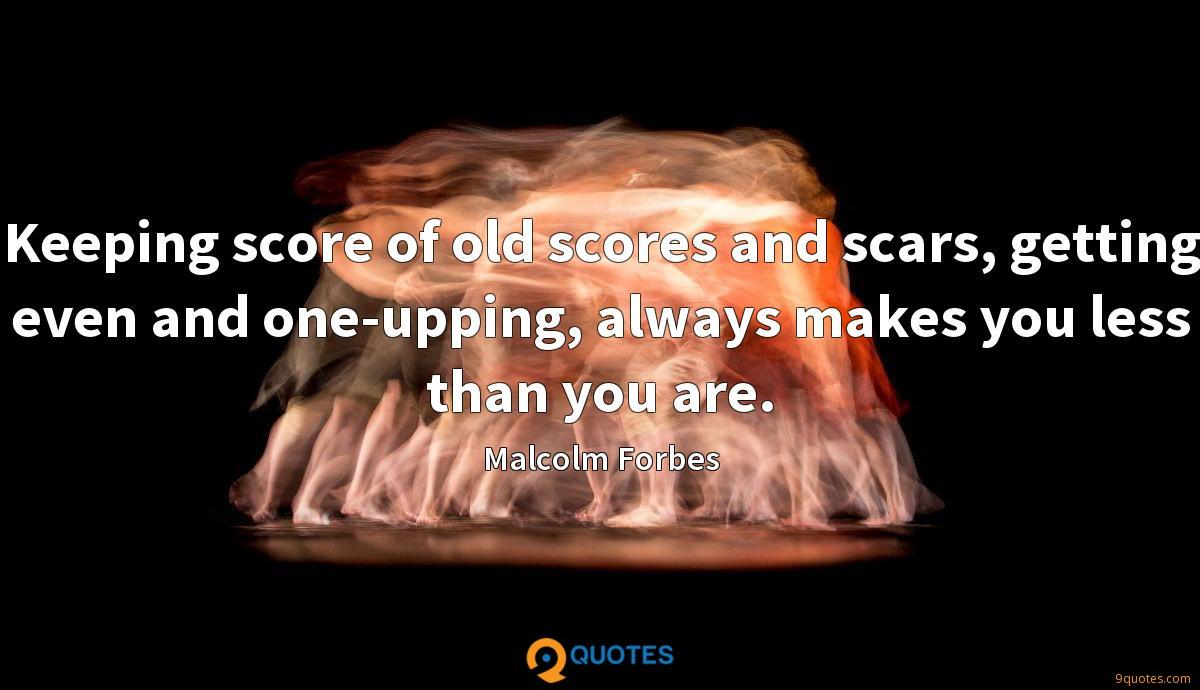 Keeping score of old scores and scars, getting even and one-upping, always makes you less than you are.