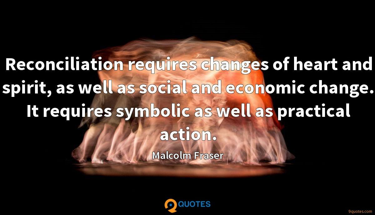 Reconciliation requires changes of heart and spirit, as well as social and economic change. It requires symbolic as well as practical action.