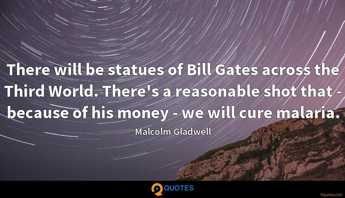 There will be statues of Bill Gates across the Third World. There's a reasonable shot that - because of his money - we will cure malaria.