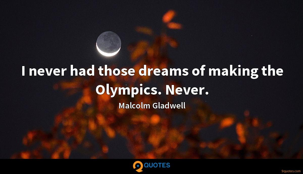 I never had those dreams of making the Olympics. Never.
