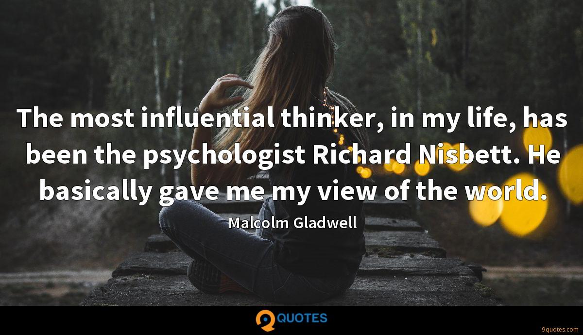 The most influential thinker, in my life, has been the psychologist Richard Nisbett. He basically gave me my view of the world.