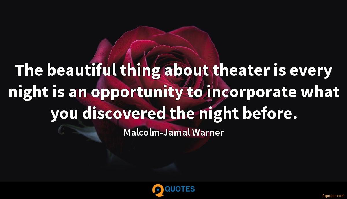 The beautiful thing about theater is every night is an opportunity to incorporate what you discovered the night before.