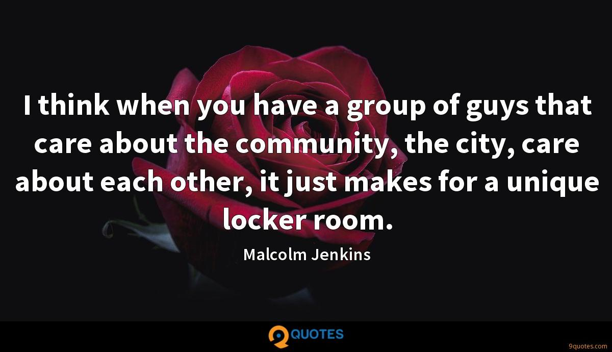 I think when you have a group of guys that care about the community, the city, care about each other, it just makes for a unique locker room.