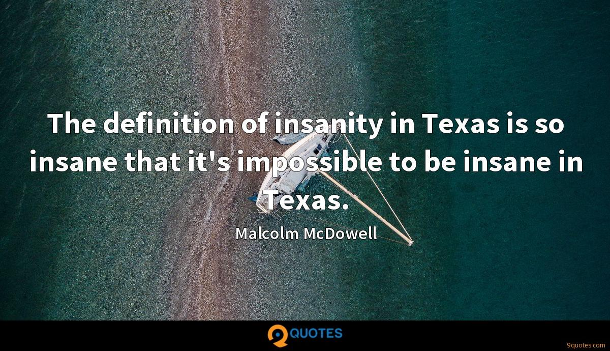 The definition of insanity in Texas is so insane that it's impossible to be insane in Texas.