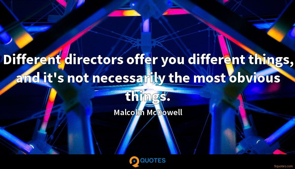 Different directors offer you different things, and it's not necessarily the most obvious things.