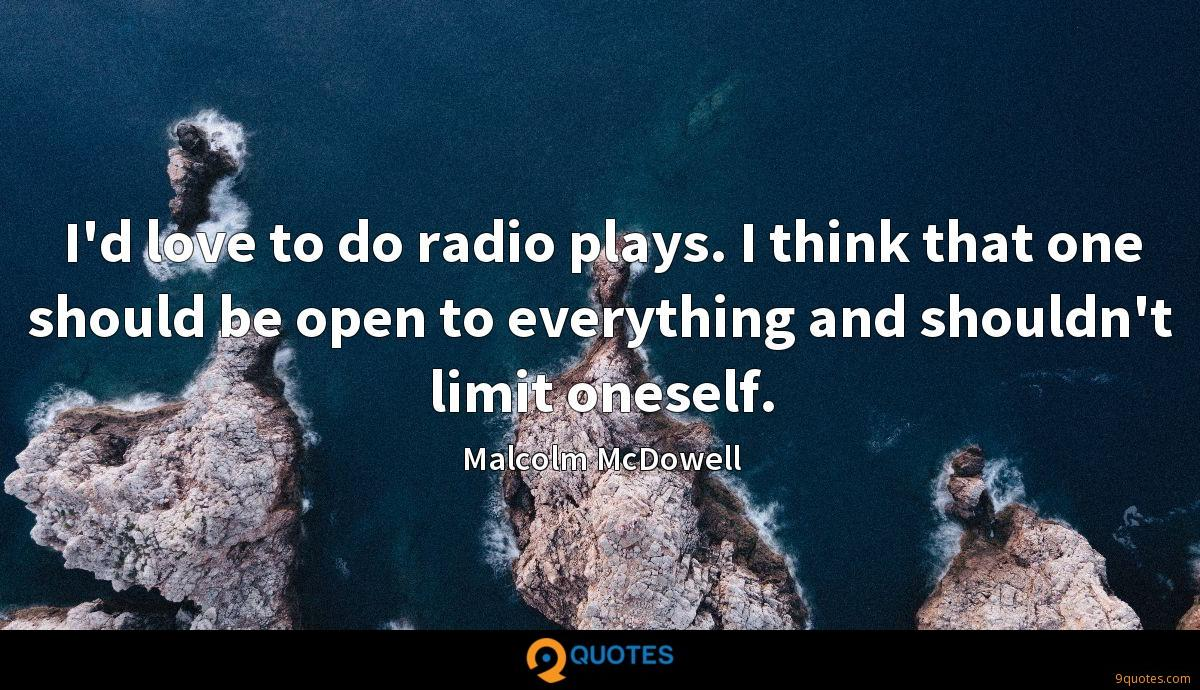 I'd love to do radio plays. I think that one should be open to everything and shouldn't limit oneself.