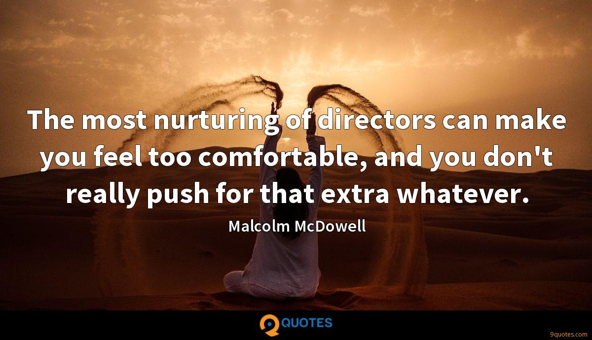 The most nurturing of directors can make you feel too comfortable, and you don't really push for that extra whatever.
