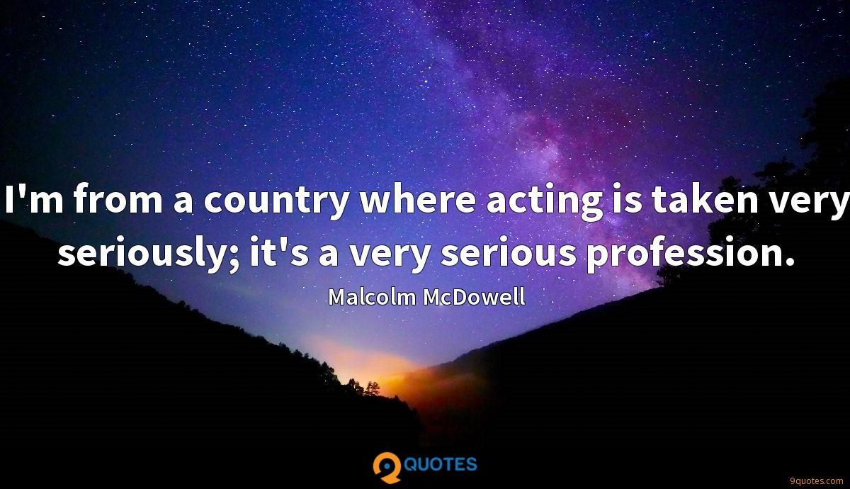 I'm from a country where acting is taken very seriously; it's a very serious profession.